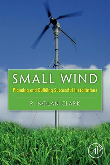 Small Wind - Planning and Building Successful Installations ebook by R. Nolan Clark