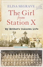 The Girl from Station X - My Mother's Unknown Life ebook by Elisa Segrave