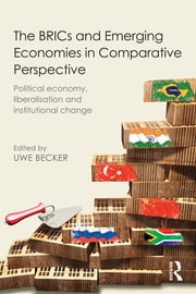 The BRICs and Emerging Economies in Comparative Perspective - Political Economy, Liberalisation and Institutional Change ebook by Uwe Becker