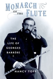 Monarch of the Flute - The Life of Georges Barrère ebook by Nancy Toff