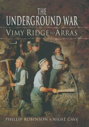 The Underground War - Vimy Ridge to Arras ebook by Nigel Cave,Philip Robinson