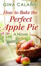 How To Bake The Perfect Apple Pie ebook by Gina Calanni