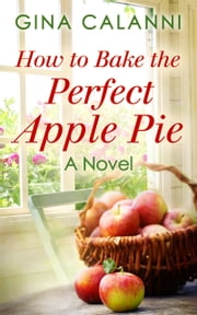 How To Bake The Perfect Apple Pie (Home for the Holidays, Book 3) ebook by Gina Calanni