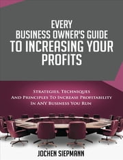 Every Business Owner's Guide to Increasing Your Profits - Strategies, Techniques and Principles to Increase Profitability in Any Business You Run ebook by Jochen Siepmann