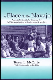 A Place to Be Navajo: Rough Rock and the Struggle for Self-Determination in Indigenous Schooling ebook by McCarty, Teresa L.