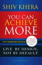 You Can Achieve More - Live By Design, Not By Default ebook by Mr Shiv Khera
