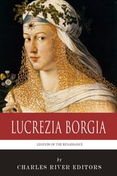 Legends of the Renaissance: The Life and Legacy of Lucrezia Borgia ebook by Charles River Editors