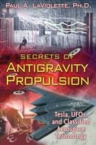 Secrets of Antigravity Propulsion - Tesla, UFOs, and Classified Aerospace Technology ebook by Paul A. LaViolette, Ph.D.