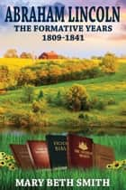 Abraham Lincoln: The Formative Years 1809-1841 ebook by Mary Beth Smith