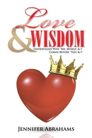 "Love & Wisdom - Understand Why ""Me, Myself, & I"" Comes Before ""You & I"" ebook by Jennifer Abrahams"