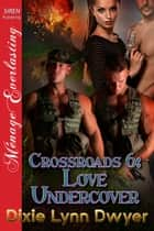 Crossroads 6: Love Undercover ebook by Dixie Lynn Dwyer