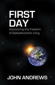 First Day - Discovering the freedom of Sabbathcentric living ebook by John Andrews