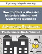 How to Start a Abrasive Materials Mining and Quarrying Business (Beginners Guide) - How to Start a Abrasive Materials Mining and Quarrying Business (Beginners Guide) ebook by Yong Emerson