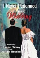 I Never Performed a Nude Wedding ebook by Naomi Cherny