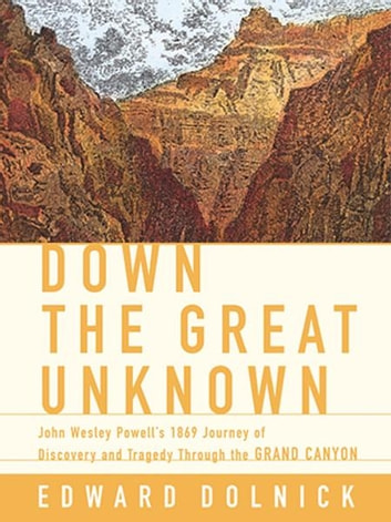 Down the Great Unknown - John Wesley Powell's 1869 Journey of Discovery and Tragedy Through the Grand Canyon eBook by Edward Dolnick