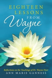 Eighteen Lessons from Wayne - Reflections on the Teachings of Dr. Wayne Dyer ebook by Ann Marie Ganness