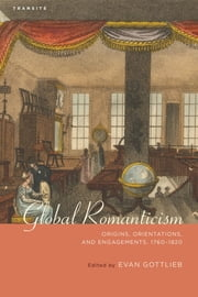 Global Romanticism - Origins, Orientations, and Engagements, 1760–1820 ebook by Evan Gottlieb,Samuel Baker,Miranda Burgess,Ian Duncan,Anthony Jarrells,Debbie Lee,Yoon Sun Lee,Louis Kirk McAuley,Robert Mitchell,Steve Newman,Stuart Peterfreund,Katie Trumpener,Matthew Wickman,Michael Wiley