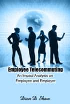 Employee Telecommuting: An Impact Analysis on Employee and Employer ebook by Dion Shaw