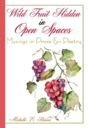 Wild Fruit Hidden in Open Spaces - Musings in Prose & Poetry ebook by Michelle E. Brown
