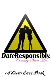 Date Responsibly: Choosing Better Men ebook by Kevin Carr