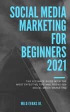 Marketing for beginners 2021: The Ultimate Guide with the Most Effective Tips and Tricks for Social Media Marketing ebook by Milo Evans Jr