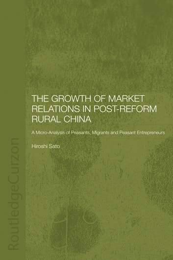 The Growth of Market Relations in Post-Reform Rural China - A Micro-Analysis of Peasants, Migrants and Peasant Entrepeneurs ebook by Hiroshi Sato