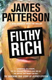 Filthy Rich - A Powerful Billionaire, the Sex Scandal that Undid Him, and All the Justice that Money Can Buy: The Shocking True Story of Jeffrey Epstein ebook by James Patterson,John Connolly,Tim Malloy