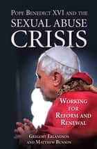 Pope Benedict XVI and the Sexual Abuse Crisis - Working for Redemption and Renewal ebook by Gregory Erlandson, Matthew Bunson