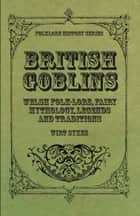 British Goblins - Welsh Folk-Lore, Fairy Mythology, Legends and Traditions ebook by
