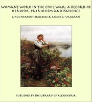 Woman's Work in the Civil War: A Record of Heroism, Patriotism and Patience ebook by Linus Pierpont Brockett,Mary C. Vaughan