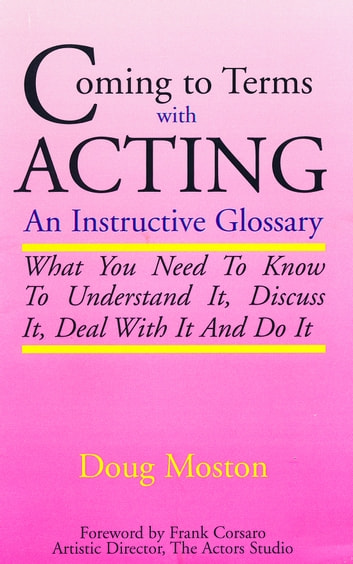 Coming to Terms with Acting - An Instructive Glossary. What You Need to Know to Understand It, Discuss It, Deal with It, and Do It ebook by Doug Moston