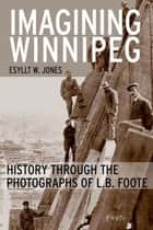 Imagining Winnipeg - History through the Photographs of L.B. Foote ebook by Esyllt W. Jones