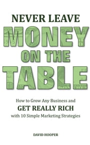 Never Leave Money on the Table - How to Grow Any Business and Get Really Rich with 10 Simple Marketing Strategies ebook by David Hooper