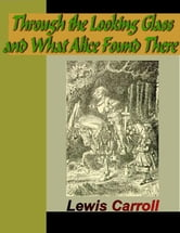 Through the Looking-Glass and What Alice Found There ebook by Carroll, Lewis