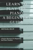 Learn To Play The Piano: A Beginners Guide ebook by Michael Shaw