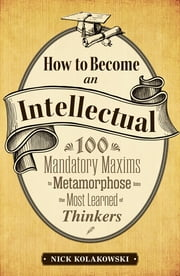 How to Become an Intellectual: 100 Mandatory Maxims to Metamorphose into the Most Learned of Thinkers ebook by Nick Kolakowski