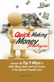Quick Making Money Strategies - Uncover The Top 9 Ways To Make Money Online And Earn Income In The Shortest Possible Time! ebook by Mason D. Austin