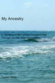 My Ancestry - A Narrative of My Familial Ancestral Past Through Genetic DNA Examination ebook by Diambu Smith