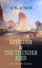 SKYRIDER & THE THUNDER BIRD (Two Western Classics) - Adventures of a Wild West Cowboy Who Wanted to be a Pilot ebook by B. M. Bower