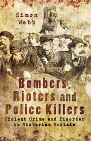Bombers, Rioters and Police Killers - Violent Crime and Disorder in Victorian Britain ebook by Simon Webb
