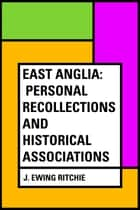 East Anglia: Personal Recollections and Historical Associations ebook by J. Ewing Ritchie