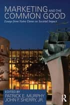 Marketing and the Common Good - Essays from Notre Dame on Societal Impact ebook by Patrick E. Murphy, John F. Sherry Jr.