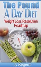 The Pound A Day Diet, Weight Loss Resolution Roadmap ebook by J. Regent