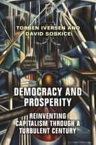 Democracy and Prosperity - Reinventing Capitalism through a Turbulent Century ebook by Torben Iversen, David Soskice