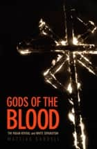 Gods of the Blood - The Pagan Revival and White Separatism ebook by Mattias Gardell