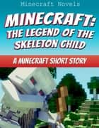 Minecraft: The Legend Of The Skeleton Child - A Minecraft Short Story ebook by