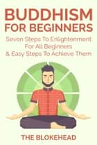 Buddhism For Beginners : Seven Steps To Enlightenment For All Beginners & Easy Steps To Achieve Them ebook by The Blokehead
