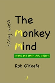 Living with the Monkey Mind: Poems and Other Shiny Objects ebook by Rob O'Keefe