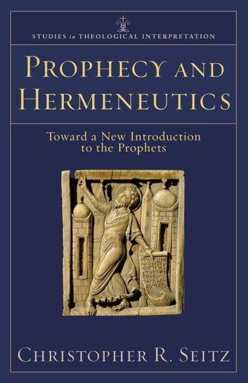Prophecy and Hermeneutics (Studies in Theological Interpretation) - Toward a New Introduction to the Prophets ebook by Christopher R. Seitz,Craig Bartholomew,Joel Green,Christopher Seitz