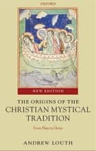The Origins of the Christian Mystical Tradition : From Plato to Denys ebook by Andrew Louth